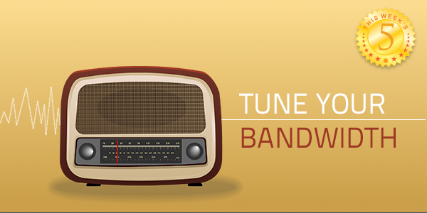 This Week's Five: Tune Your Bandwidth