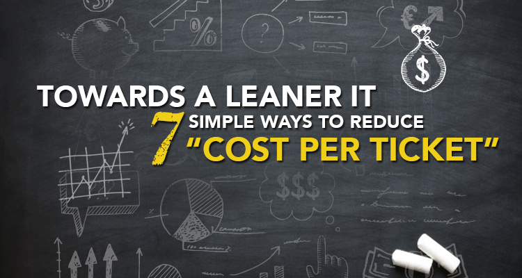 """Towards a Leaner IT: 7 Simple Ways to Reduce """"Cost per Ticket"""""""