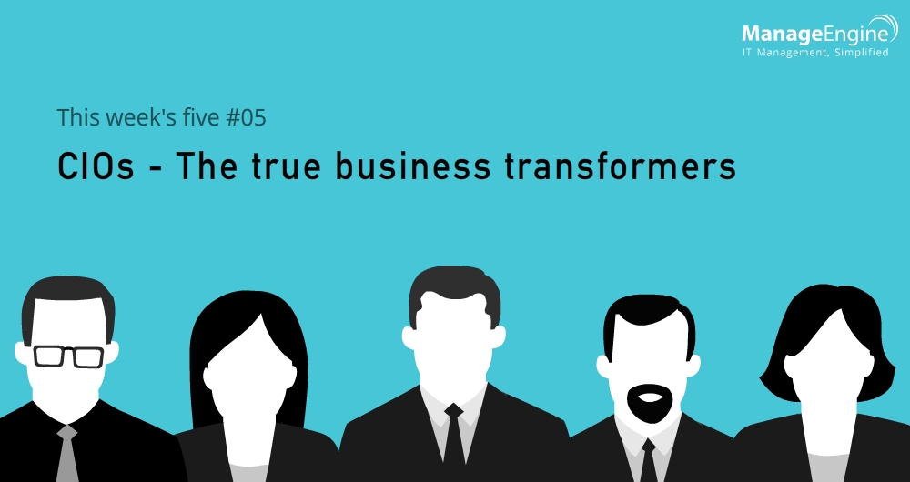 This week's five: CIOs – The true business transformers.
