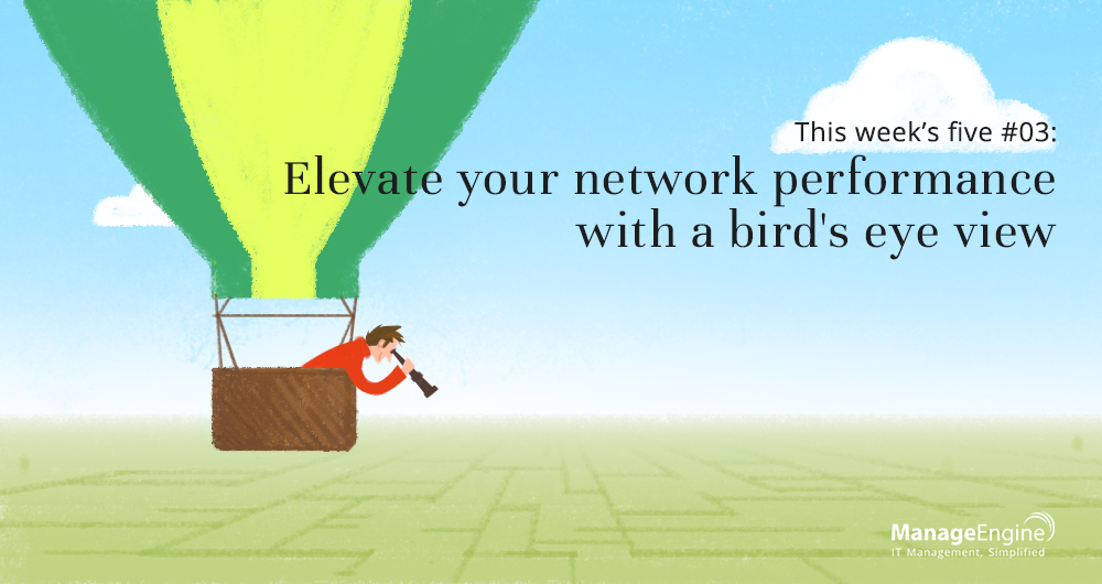 This week's five: Elevate your network performance with a bird's eye view